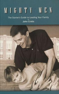 Mighty Men: The Starter's Guide to Leading Your Family  -     By: John Crotts