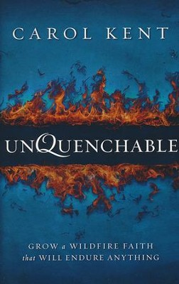 Unquenchable: Grow a Wildfire Faith That Will Endure Anything  -     By: Carol Kent
