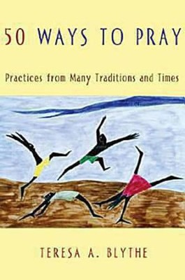 50 Ways to Pray: Practices from Many Traditions and Times  -     By: Teresa A. Blythe
