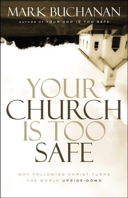 Your Church Is Too Safe: Why Following Christ Turns the World Upside-Down  -     By: Mark Buchanan