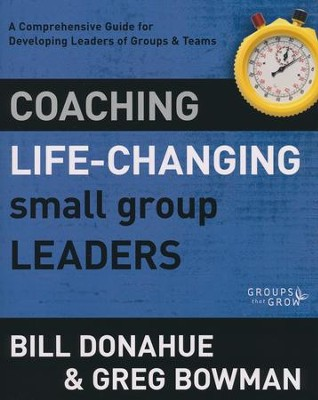 Coaching Life-Changing Small Group Leaders: A Comprehensive Guide for Developing Leaders of Groups & Teams  -     By: Bill Donahue, Greg Bowman