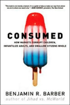 Consumed: How Markets Corrupt Children, Infantilize Adults, and Swallow Citizens Whole  -     By: Benjamin R. Barber