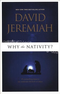 Why the Nativity? 25 Compelling Reasons We Celebrate the Birth of Jesus  -     By: Dr. David Jeremiah