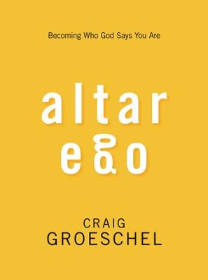 Altar Ego: Becoming Who God Says You Are  -     By: Craig Groeschel