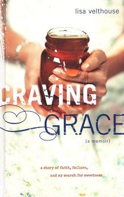 Craving Grace: A Story of Faith, Failure, and My Search for Sweetness  -     By: Lisa Velthouse