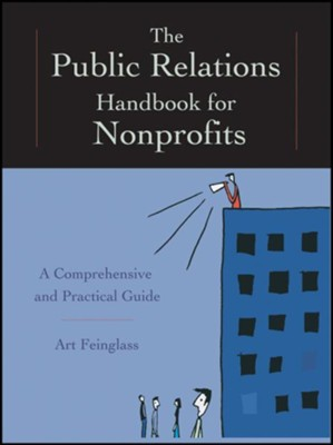 The Public Relations Handbook for Nonprofits: A Comprehensive and Practical Guide  -     By: Art Feinglass