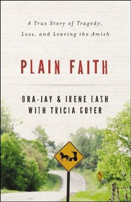 Plain Faith: A True Story of Tragedy, Loss and Leaving the Amish  -     By: Irene Eash, Ora Jay Eash, Tricia Goyer