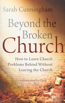 Beyond the Broken Church: How to Leave Church Problems Behind Without Leaving the Church / Revised  -     By: Sarah Raymond Cunningham