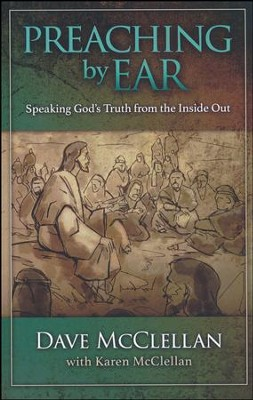 Preaching by Ear: Speaking God's Truth from the Inside Out  -     By: Dave McClellan