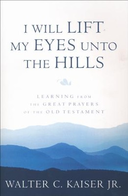 I Will Lift My Eyes Unto the Hills: Learning from the Great Prayers of the Old Testament  -     By: Walter C. Kaiser Jr.