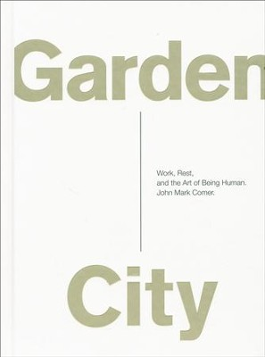 Garden City: Work, Rest, and the Art of Being Human  -     By: John Mark Comer