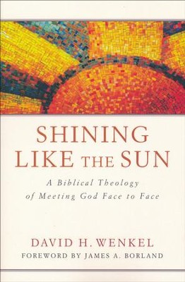 Shining Like the Sun: A Biblical Theology of Meeting God Face to Face  -     By: David H. Wenkel