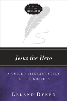 Jesus the Hero: A Guided Literary Study of the Gospels  -     By: Leland Ryken