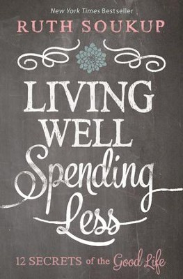 Living Well Spending Less: 12 Secrets of the Good Life  -     By: Ruth Soukup