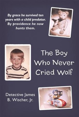 The Boy Who Never Cried Wolf: By grace he survived ten years with a child predator. By providence he now hunts them - eBook  -     By: James Wischer