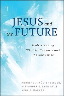 Jesus and the Future: Understanding what He taught about the End Times  -     By: Andreas Kostenberger, Alexander Stewart