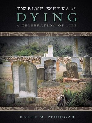Twelve Weeks of Dying: A Celebration of Life - eBook  -     By: Kathy Pennigar