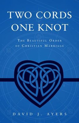 Two Cords, One Knot: The Beautiful Order of Christian Marriage  -     By: David Ayers