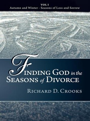Finding God in the Seasons of Divorce: Vol I - Autumn and Winter - Seasons of Loss and Sorrow - eBook  -     By: Richard Crooks