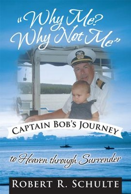 Why Me? Why Not Me Captain Bob's journey to heaven through surrender. - eBook  -     By: Robert Schulte