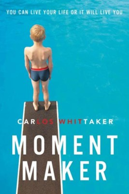 Moment Maker: You Can Live Your Life or It Will Live You  -     By: Carlos Enrique Whittaker