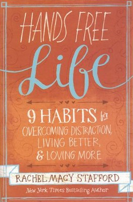 Hands Free Life: Nine Habits for Overcoming Distraction, Living Better, and Loving More  -     By: Rachel Macy Stafford