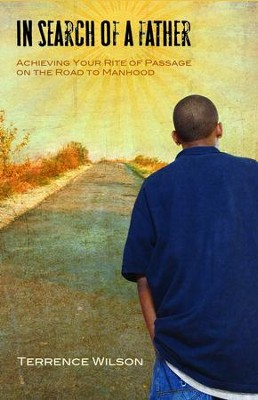 In Search of a Father:: Achieving Your Rite of Passage on the Road to Manhood - eBook  -     By: Terrence Wilson