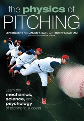 The Physics of Pitching: Learn the Mechanics, Science, and Psychology of Pitching to Success  -     By: Len Solesky, James Cain, Bruce Curtis