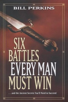 Six Battles Every Man Must Win . . . And the Ancient Secrets You'll Need to Succeed  -     By: Bill Perkins