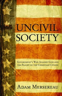Uncivil Society: Government's War Against God and the Plight of the Christian Citizen - eBook  -     By: Adam Mersereau