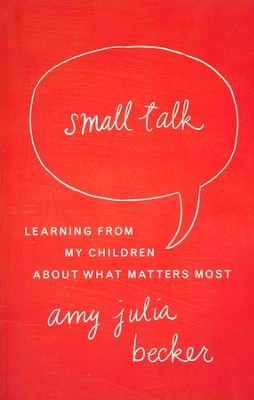 Small Talk: Learning From My Children About What Matters Most  -     By: Amy Julia Becker