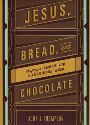Jesus, Bread, and Chocolate: Crafting a Hand-Made Faith in a Mass Market World  -     By: John Joseph Thompon