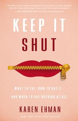 Keep It Shut: What to Say, How to Say It, and When to Say Nothing at All  -     By: Karen Ehman