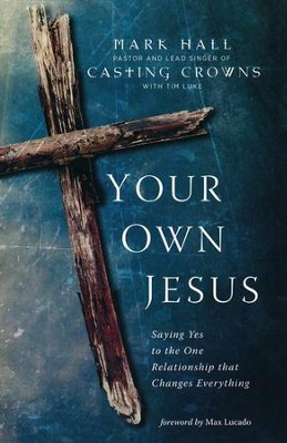 Your Own Jesus: Saying Yes to the One Relationship that Changes Everything  -     By: Mark Hall, Tim Luke