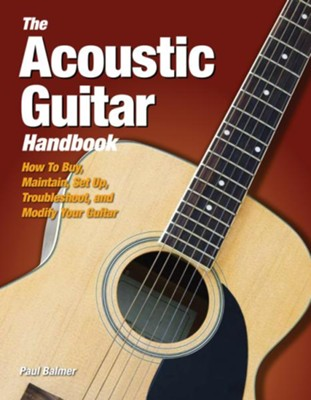 The Acoustic Guitar Handbook: How to Buy, Maintain, Set Up, Troubleshoot, and Modify Your Guitar  -     By: Paul Balmer