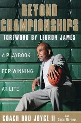 Beyond Championships: A Playbook for Winning at Life  -     By: Dru Joyce II, Lebron James, Chris Morrow