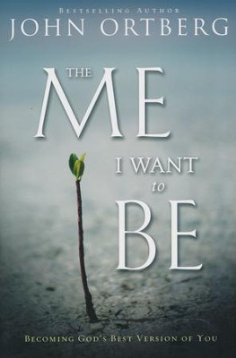 The Me I Want to Be: Becoming God's Best Version of You  -     By: John Ortberg