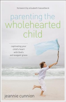 Parenting the Wholehearted Child: Captivating Your Child's Heart with God's Extravagant Grace  -     By: Jeannie Cunnion