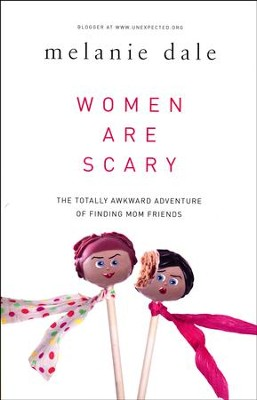 Women Are Scary: The Totally Awkward Adventure of Finding Mom Friends  -     By: Melanie Dale