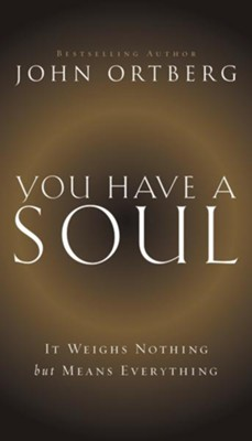 You Have A Soul: It Weighs Nothing but Means Everything  -     By: John Ortberg