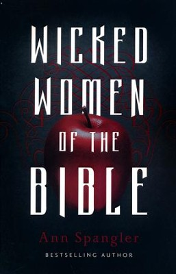 Wicked Women of the Bible  -     By: Ann Spangler