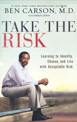 Take the Risk: Learning to Identify, Choose, and Live with Acceptable Risk  -     By: Ben Carson