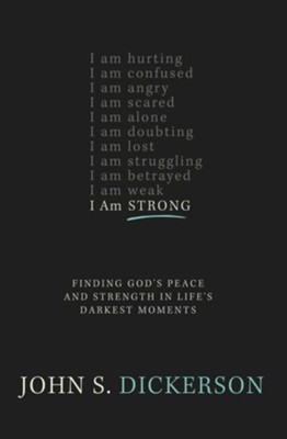 I Am Strong: Finding God's Peace and Strength in Life's Darkest Moments  -     By: John S. Dickerson
