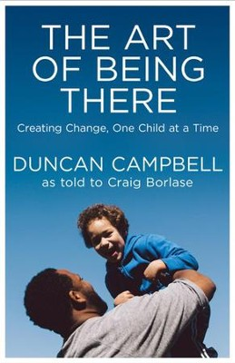 The Art of Being There: Creating Change, One Child at a Time  -     By: Duncan Campbell, Craig Borlase