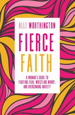 Fierce Faith: A Woman's Guide to Fighting Fear, Wrestling Worry, and Overcoming Anxiety  -     By: Alli Worthington