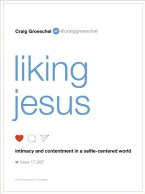 Liking Jesus: Intimacy and Contentment in a Selfie-Centered World  -     By: Craig Groeschel
