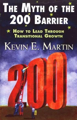 The Myth of the 200 Barrier: How to Lead Through Transitional Growth  -     By: Kevin Martin