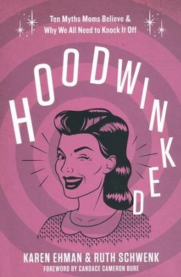 Hoodwinked: Ten Myths Moms Believe & Why We All Need to Knock It Off  -     By: Karen Ehman, Ruth Schwenk