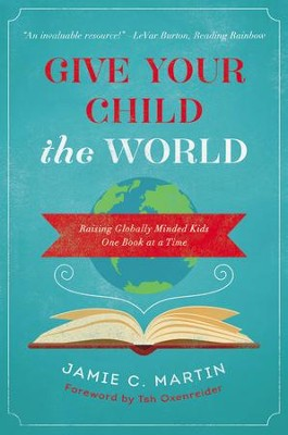 Give Your Child the World: Raising Globally Minded Kids One Book at a Time  -     By: Jamie Martin