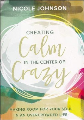 Creating Calm in the Center of Crazy: Making Room for Your Soul in an Overcrowded Life  -     By: Nicole Johnson